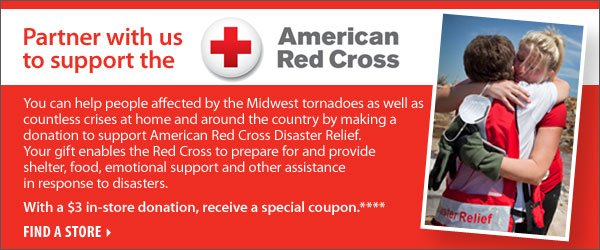Partner with us to support the American Red Cross! With a $3 in-store donation, receive a special coupon.† Find a store.
