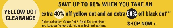 Yellow Dot Clearance - Save up to 60% when you take an extra 40% off Yellow Dot and an extra 50% off Black Dot***