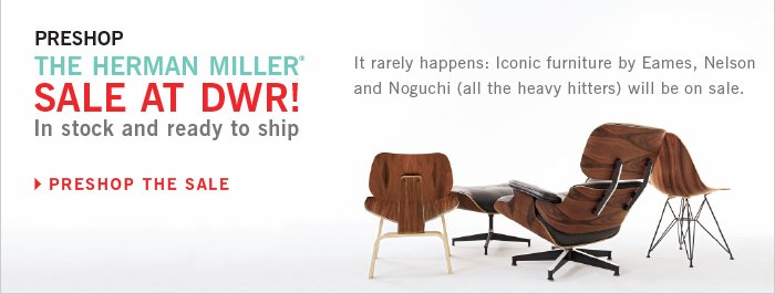 PRESHOP THE HERMAN MILLER® SALE AT DWR! In stock and ready to ship. It rarely happens: Iconic furniture by Eames, Nelson and Noguchi (all the heavy hitters) will be on sale. PRESHOP THE SALE