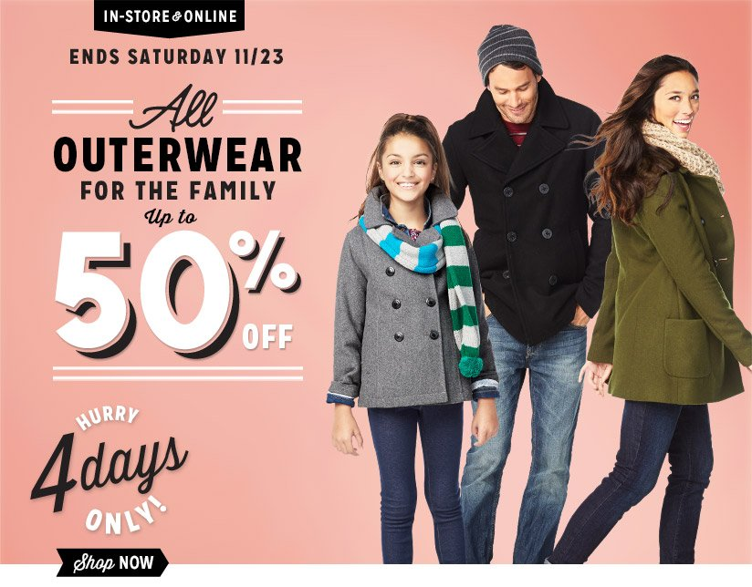 IN-STORE & ONLINE | ENDS SATURDAY 11/23 | All OUTERWEAR FOR THE FAMILY UP TO 50% OFF | HURRY 4 days ONLY! | Shop NOW