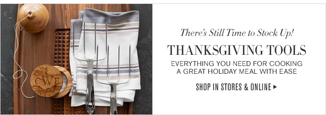 There's Still Time to Stock Up! - THANKSGIVING TOOLS - EVERYTHING YOU NEED FOR COOKING A GREAT HOLIDAY MEAL WITH EASE - SHOP IN STORES & ONLINE