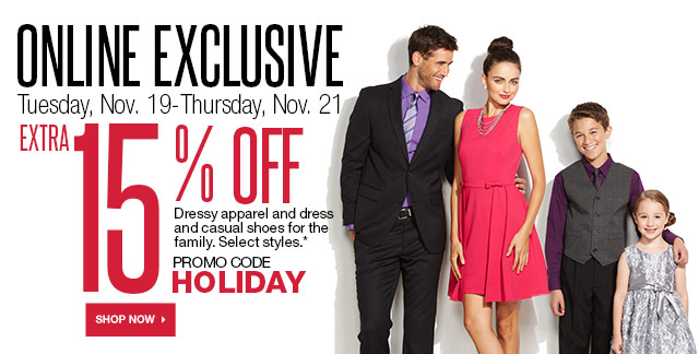 ONLINE EXCLUSIVE Tuesday, Nov. 19-Thursday, Nov. 21 Extra 15% off Dressy apparel and dress and casual shoes for the family. Select styles. Promo Code HOLIDAY. SHOP NOW