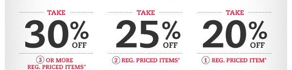 Take 30% OFF 3 or more reg. priced items* Take 25% OFF 2 reg. priced items* Take 20% OFF 1 reg. priced item*
