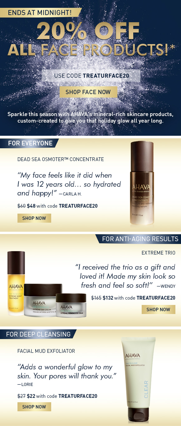 """20% Off ALL Face Products!* Ends at Midnight! Use Code TREATURFACE20 Shop Face Now Sparkle this season with AHAVA's mineral-rich skincare products, custom-created to give you that holiday glow all year long.   For EVERYONE """"My face feels like it did when I was 12 years old… so hydrated and happy!"""" - Carla H.  Dead Sea Osmoter™ Concentrate $48 w/ code TREATURFACE20  For anti-aging results 'I received the trio as a gift and loved it! Made my skin look so fresh and feel so soft!' - Wendy  Extreme Anti-Aging Collection (show extreme trio + extreme lifting mask) $132 w/ code TREATURFACE20  For deep cleansing 'This is the best I have seen - adds a wonderful glow to my skin. Your pores will thank you' - Lorie Facial Mud Exfoliator $22 w/ code TREATURFACE20 SHOP NOW"""