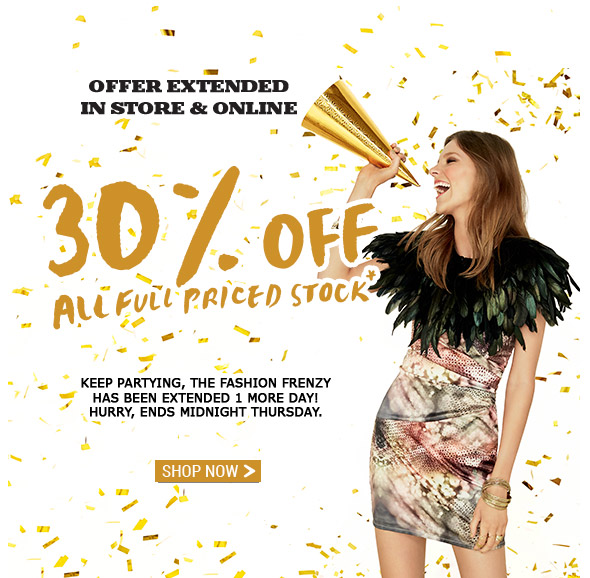 Offer Extended In Store And Online. 30% Off All Full Priced Stock*   Keep partying, the Fashion Frenzy has been extended 1 more day! Hurry, ends Midnight Thursday. Shop Now
