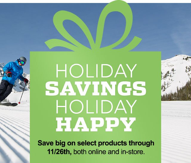 HOLIDAY SAVINGS, HOLIDAY HAPPY - Save big on select products through 11/16, both online and in-store.