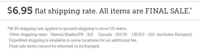 $6.95 flat shipping rate. All items are final sale.* *$6.95 shipping rate applies to ground shipping to most US states. Other shipping rates:   Hawaii/Alaska/PR - $10     Canada - $10.95     UK/EU - $20  (excludes Hungary) Expedited shipping is available in some locations for an additional fee. Final sale items cannot be returned or exchanged.