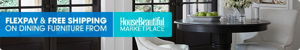 FLEXPAY & FREE SHIPPING ON DINING FURNITURE FROM House Beautiful MARKETPLACE