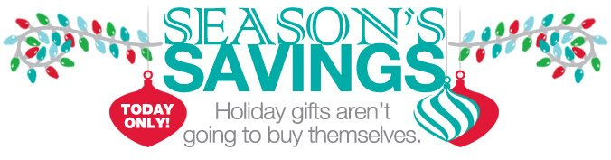SEASON'S SAVINGS | TODAY ONLY! | Holiday gifts aren't going to buy themselves.