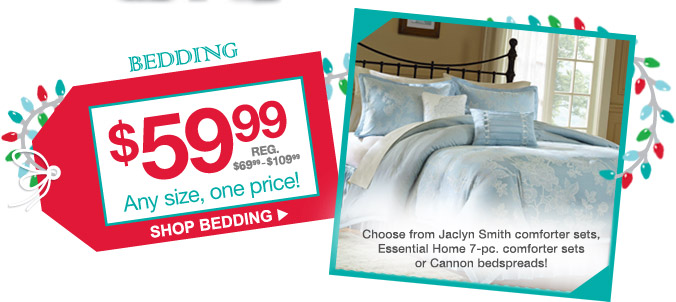 BEDDING | $59.99 | Any size, one price! | SHOP BEDDING | Choose from Jaclyn Smith comforter sets, Essential Home 7-pc. comforter sets or Cannon bedspreads!