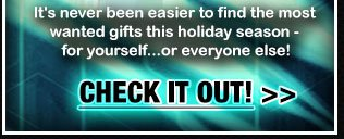 It's never been easier to find the most wanted gifts this holiday season - for yourself...or everyone else! CHECK IT OUT!