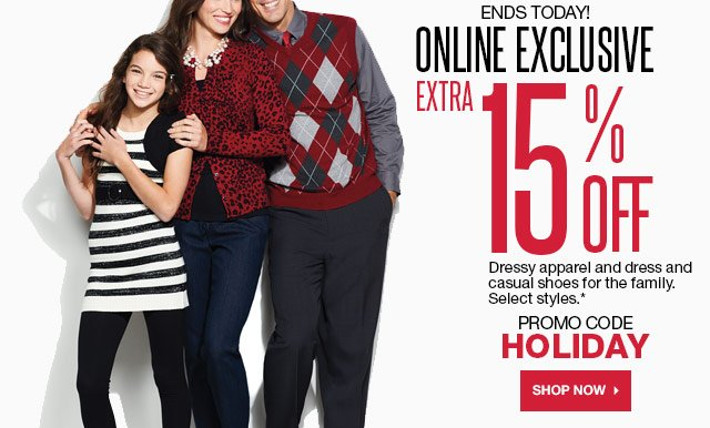ONLINE EXCLUSIVE Ends today! Extra 15% off Dressy apparel and dress and casual shoes for the family. Select styles. Promo Code HOLIDAY. SHOP NOW