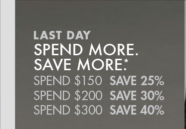 LAST DAY. SPEND MORE. SAVE MORE.*