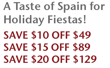 A Taste of Spain for Holiday Fiestas! Save $10 Off $49, Save $15 Off $89, Save $20 Off $129