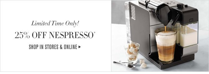 Limited Time Only! - 25% OFF NESPRESSO* - SHOP IN STORES & ONLINE