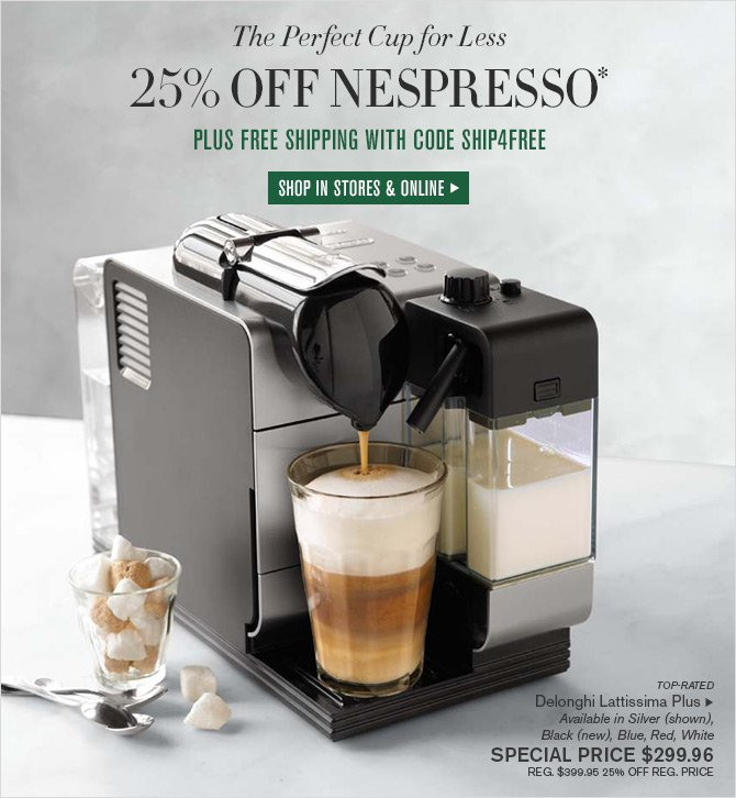 The Perfect Cup for Less - 25% OFF NESPRESSO* PLUS FREE SHIPPING WITH CODE SHIP4FREE - SHOP IN STORES & ONLINE