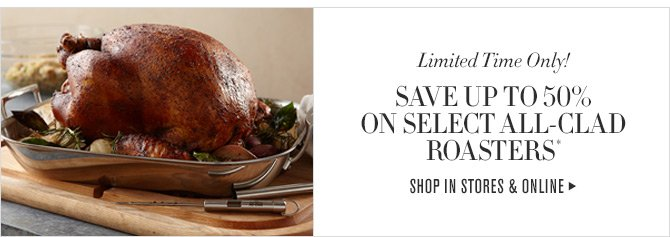 Limited Time Only! - SAVE UP TO 50% ON SELECT ALL-CLAD ROASTERS* - SHOP IN STORES & ONLINE