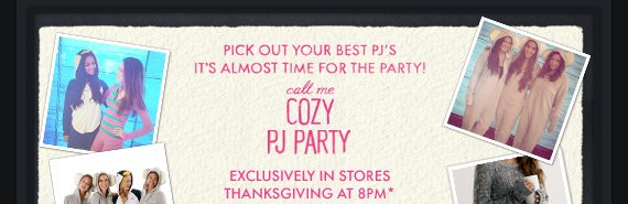 COZY PJ PARTY EXCLUSIVELY IN STORES THANKSGIVING AT 8PM*
