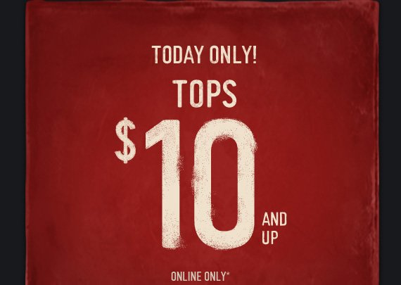 TODAY ONLY! TOPS $10 AND UP ONLINE ONLY*