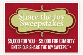 Enter our Share the Joy Sweepstakes to win $5,000 for you & $5,000 for the charity of your choice!