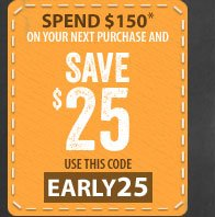 Spend $150* on your next purchase and SAVE $25 - use this code - EARLY25