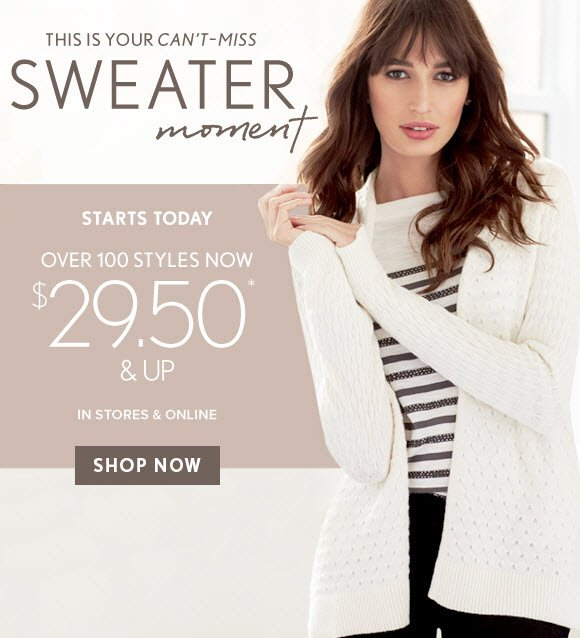 THIS IS YOUR CAN'T-MISS SWEATER MOMENT  STARTS TODAY OVER 100 STYLES NOW $29.50* & UP IN STORES & ONLINE SHOP NOW