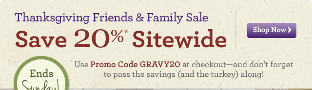 Give Thanks. Share Smiles!  20%* Friends & Family Sale  Shop Now