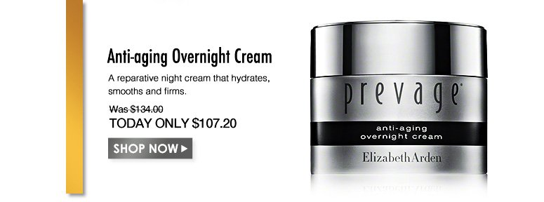 PREVAGE Anti-aging Overnight Cream A reparative night cream that hydrates, smooths and firms. Was $134.00 Now $107.20Shop Now>>
