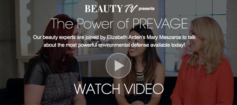 Beauty TV Daily VideoThe Power of PREVAGEOur beauty experts are joined by Elizabeth Arden's Mary Meszaros to talk about the most powerful environmental defense available today! Watch Video>>