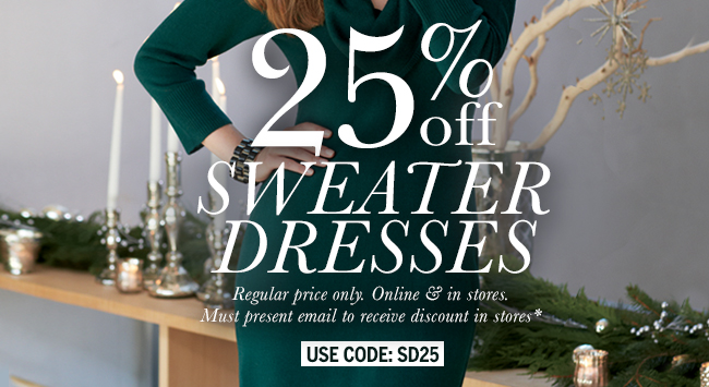 25% Off Sweater Dresses. Regular price only. Online & in stores. Must present email to receive discount in stores* Use code: SD25