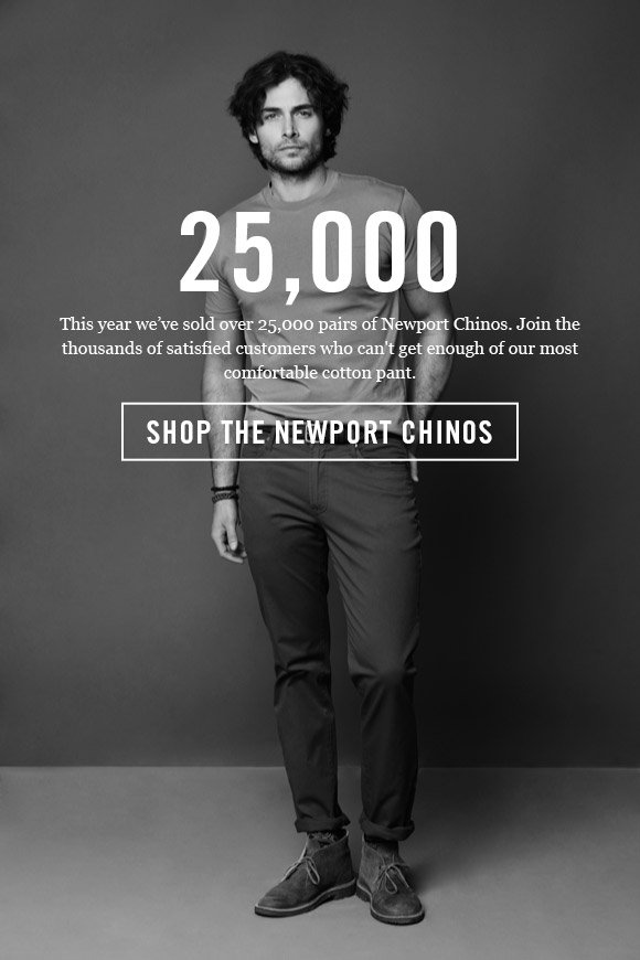25,000 - This year we've sold over 25,000 pairs of Newport Chinos. Join the thousands of satisfied customers who can't get enough of our most comfortable cotton pant. - Shop The Newport Chinos