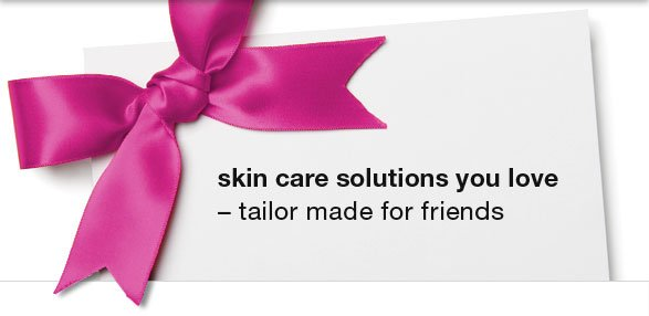 skin care solutions you love - tailor made for friends