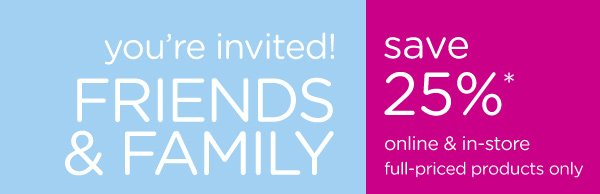 you're invited! Friends & Family save 25%* online & in-store full-priced products only