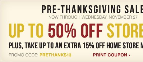 Pre-Thanksgiving Sale - Up to 50% off storewide! Plus, take up to an extra 15% off home store merchandise** Print coupon.