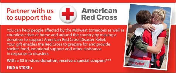 Partner with us to support the American Red Cross! With a $3 in-store donation, receive a special coupon.*** Find a store.