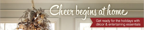 Cheer begins at home. Get ready for the holidays with décor and entertaining essentials.