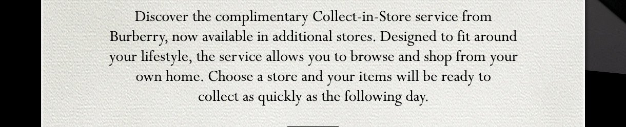 DISCOVER THE COMPLIMENTARY COLLECT-IN-STORE SERVICE FROM BURBERRY, NOW AVAILABLE IN ADDITIONAL STORES. DESIGNED TO FIT AROUND YOUR LIFESTYLE, THE SERVICE ALLOWS YOU TO BROWSE AND SHOP FROM YOUR OWN HOME. CHOOSE A STORE AND YOUR ITEMS WILL BE READY TO COLLECT AS QUICKLY AS THE FOLLOWING DAY.