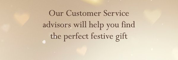 Our Customer Service advisors will help you find the perfect festive gift