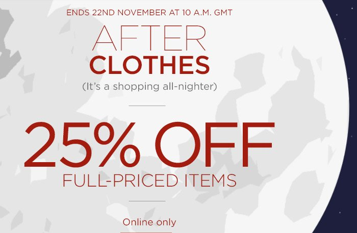 ENDS 22ND NOVEMBER AT 10 A.M. GMT | AFTER CLOTHES (It's a shopping all-nighter) | 25% OFF FULL-PRICED ITEMS | Online only