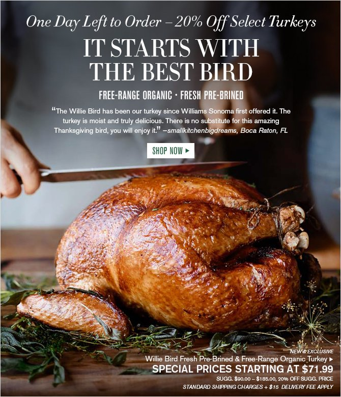 "One Day Left to Order - 20% off Select Turkeys -IT STARTS WITH THE BEST BIRD - ""The Willie Bird has been our turkey since Williams Sonoma first offered it. The turkey is moist and truly delicious. There is no substitute for this amazing Thanksgiving bird, you will enjoy it."" -smallkitchenbigdreams, Boca Raton, FL"