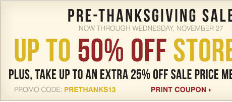 Pre-Thanksgiving Sale. Now through Wednesday, November 27 Up to 50%  off storewide. Plus, take up to an extra 25% off sale price  merchandise** Promo code PRETHANKS13 Print Coupon.