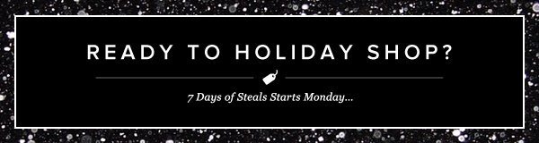 Ready to Holiday Shop? 7 Days of Steals Starts Monday… - - Go Shopping