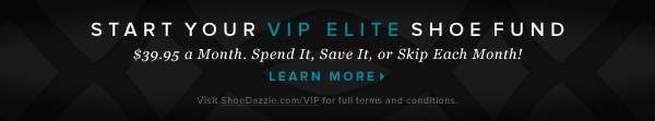 Start Your VIP Elite Shoe Fund $39.95 a Month. Spend It, Save It, or Skip Each Month! - - Learn More