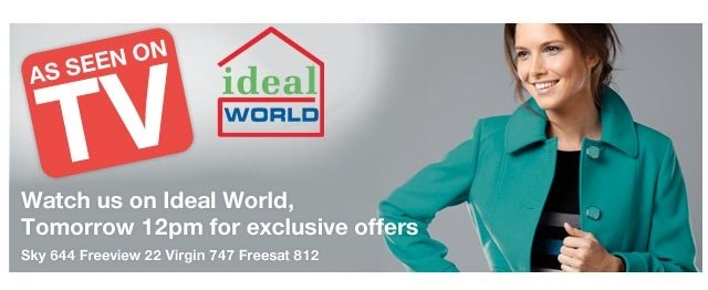 Watch us on Ideal World, Tomorrow 12pm for exclusive offers Sky 644 Freeview 22 Virgin 747 Freesat 812