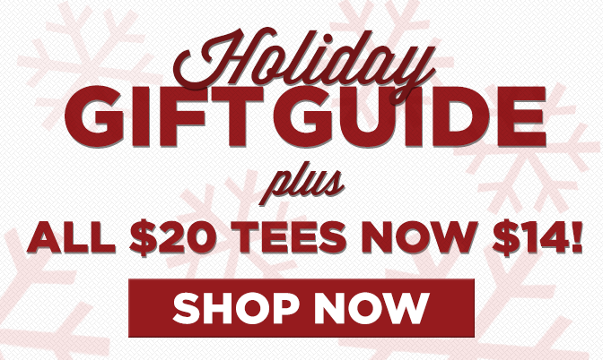 Holiday Gift Guide - Click Now for $14 Tees!