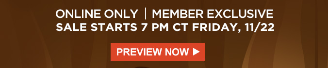 ONLINE ONLY | MEMBER EXCLUSIVE | SALE STARTS 7PM CT FRIDAY, 11/22 | PREVIEW NOW
