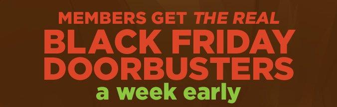 MEMBERS GET THE REAL BLACK FRIDAY DOORBUSTERS a week early
