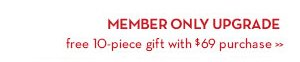 MEMBER ONLY UPGRADE. Free 10-piece gift with $69 purchase.