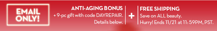 EMAIL ONLY! ANTI-AGING BONUS + 9-pc gift with code DAYREPAIR. Details below. + FREE SHIPPING. Save on ALL beauty. Hurry! Ends 11/21 at 11:59PM, PST.