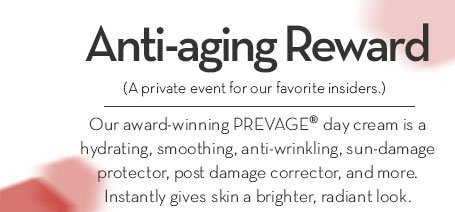 Anti-aging Reward. (A private event for our favorite insiders.) Our award-winning PREVAGE® day cream is a hydrating, smoothing, anti-wrinkling, sun-damage protector, post damage corrector, and more. Instantly gives skin a brighter, radiant look.